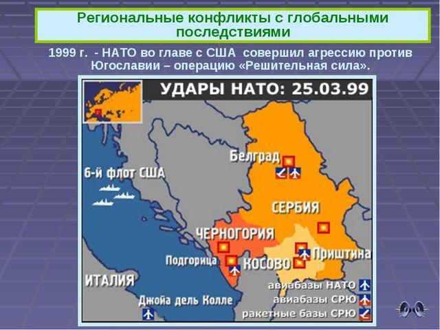 Региональные конфликты с глобальными последствиями 1999 г. - НАТО во главе с...
