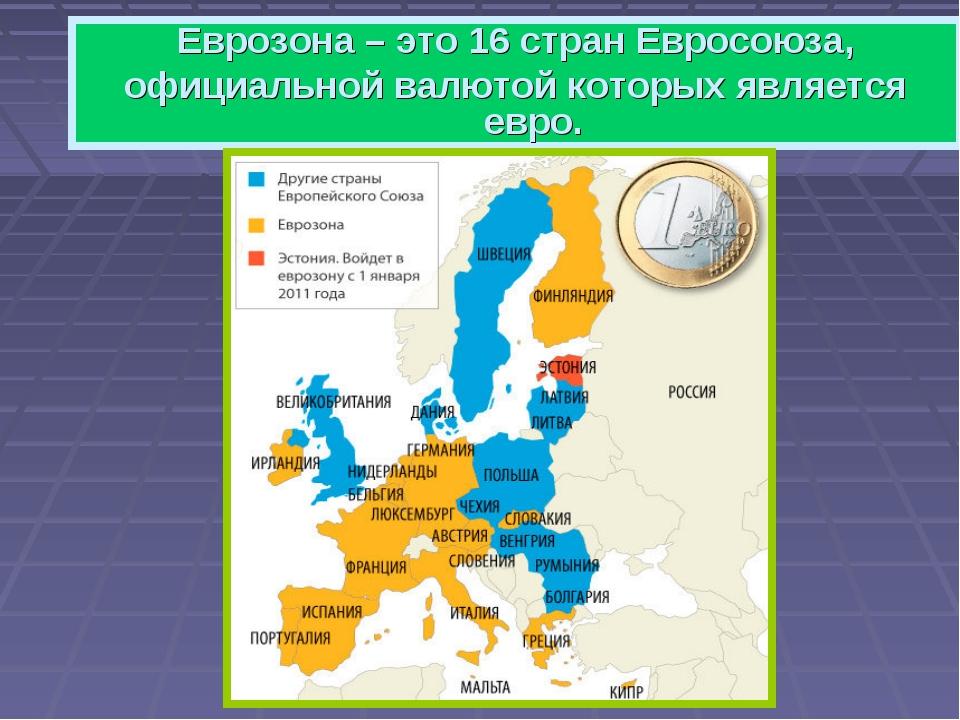 Еврозона – это 16 стран Евросоюза, официальной валютой которых является евро.