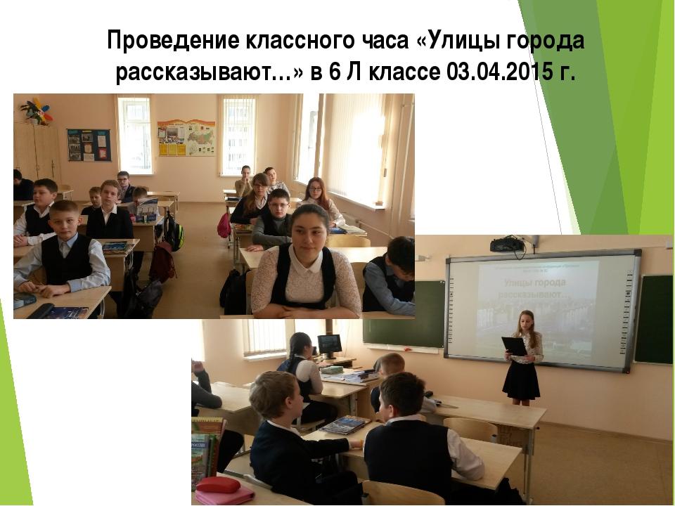 Проведение классного часа «Улицы города рассказывают…» в 6 Л классе 03.04.201...