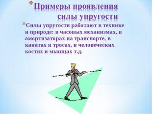 * Силы упругости работают в технике и природе: в часовых механизмах, в аморти