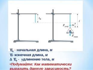 * Ɩ 0 - начальная длина, м Ɩ - конечная длина, м Δ Ɩ 0 - удлинение тела, м По