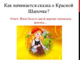 Как начинается сказка о Красной Шапочке? Ответ: Жила была в одной деревне мал