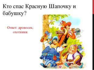Кто спас Красную Шапочку и бабушку? Ответ: дровосек, охотники