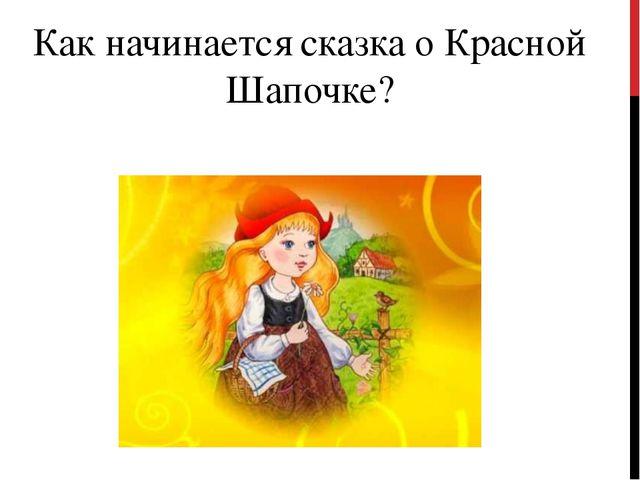 Как начинается сказка о Красной Шапочке?