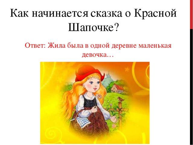 Как начинается сказка о Красной Шапочке? Ответ: Жила была в одной деревне мал...