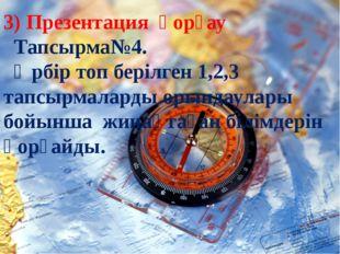 3) Презентация қорғау Тапсырма№4. Әрбір топ берілген 1,2,3 тапсырмаларды оры