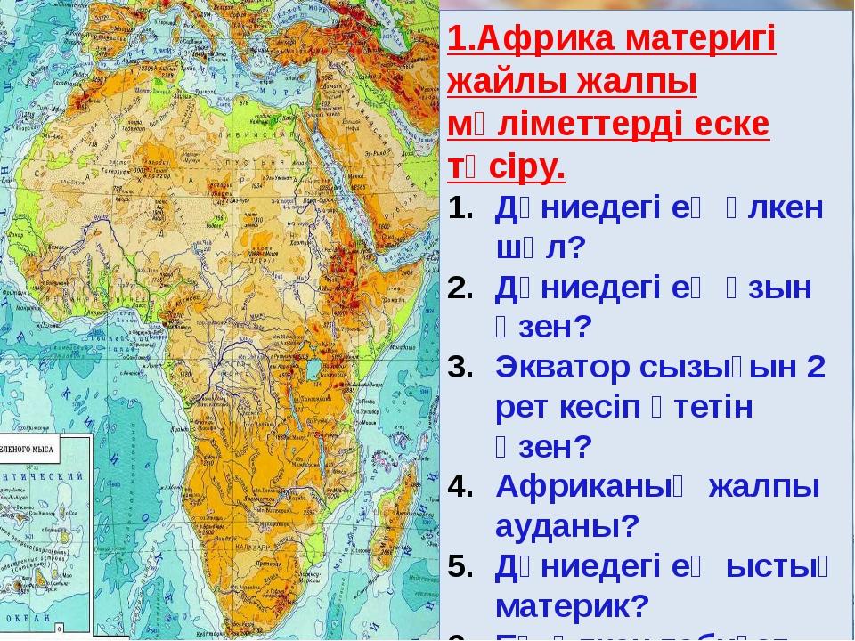 1.Африка материгі жайлы жалпы мәліметтерді еске түсіру. Дүниедегі ең үлкен ш...