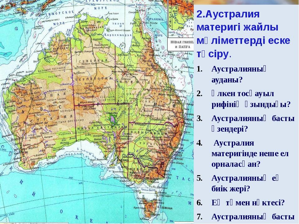 2.Аустралия материгі жайлы мәліметтерді еске түсіру.  Аустралияның ауданы? Ү...