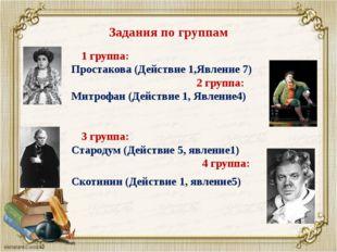 Задания по группам 1 группа: Простакова (Действие 1,Явление 7) 2 группа: Митр