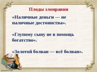 Плоды злонравия «Наличные деньги — не наличные достоинства». «Глупому сыну не