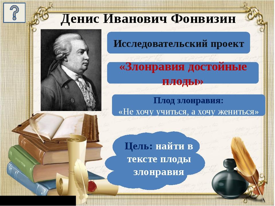 Денис Иванович Фонвизин Исследовательский проект «Злонравия достойные плоды»...