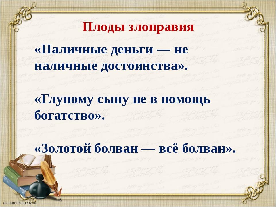 Плоды злонравия «Наличные деньги — не наличные достоинства». «Глупому сыну не...