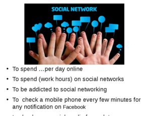 To spend …per day online To spend (work hours) on social networks To be addic