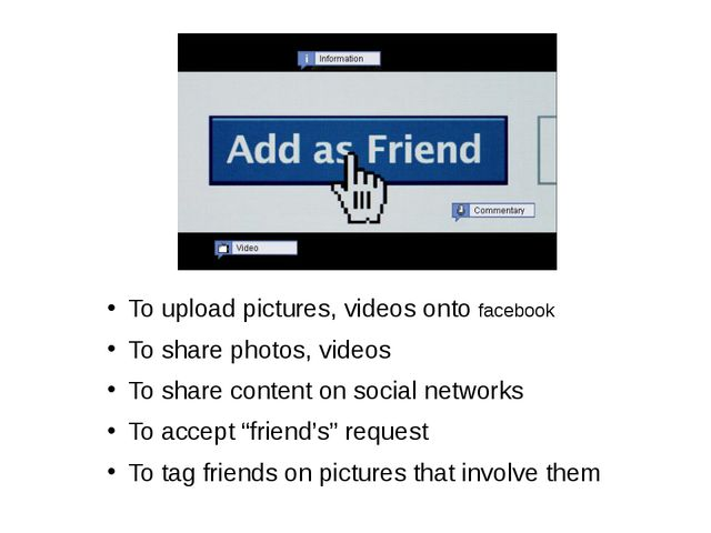 To upload pictures, videos onto facebook To share photos, videos To share con...