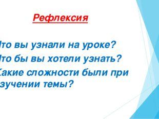 Рефлексия Что вы узнали на уроке? Что бы вы хотели узнать? Какие сложности бы