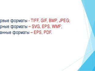 Расторвые форматы - TIFF, GIF, BMP, JPEG; Векторные форматы – SVG, EPS, WMF;