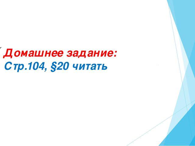 Домашнее задание: Стр.104, §20 читать