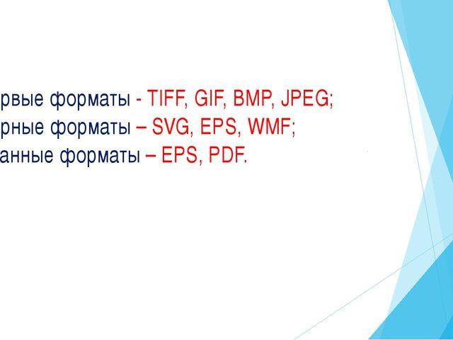Расторвые форматы - TIFF, GIF, BMP, JPEG; Векторные форматы – SVG, EPS, WMF;...