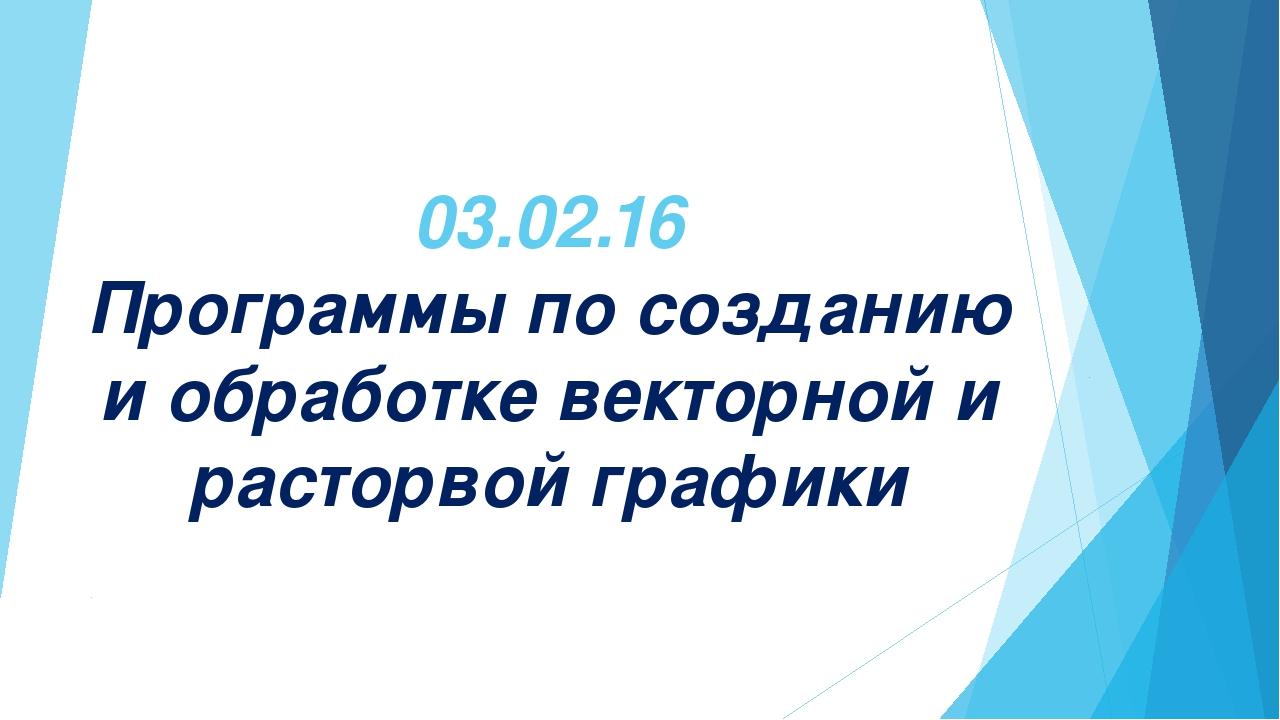 03.02.16 Программы по созданию и обработке векторной и расторвой графики
