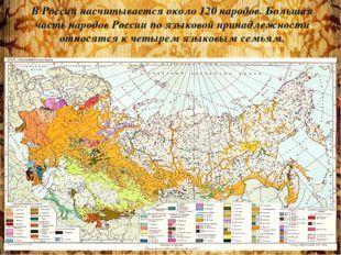 В России насчитывается около 120 народов. Большая часть народов России по язы