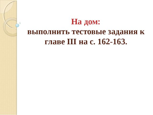 На дом: выполнить тестовые задания к главе III на с. 162-163.