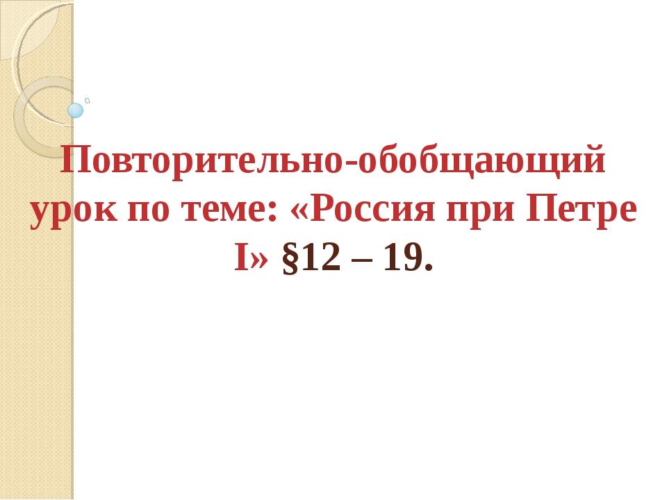Повторительно-обобщающий урок по теме: «Россия при Петре I» §12 – 19.