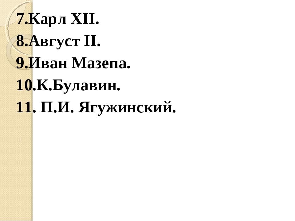 7.Карл XII. 8.Август II. 9.Иван Мазепа. 10.К.Булавин. 11. П.И. Ягужинский.