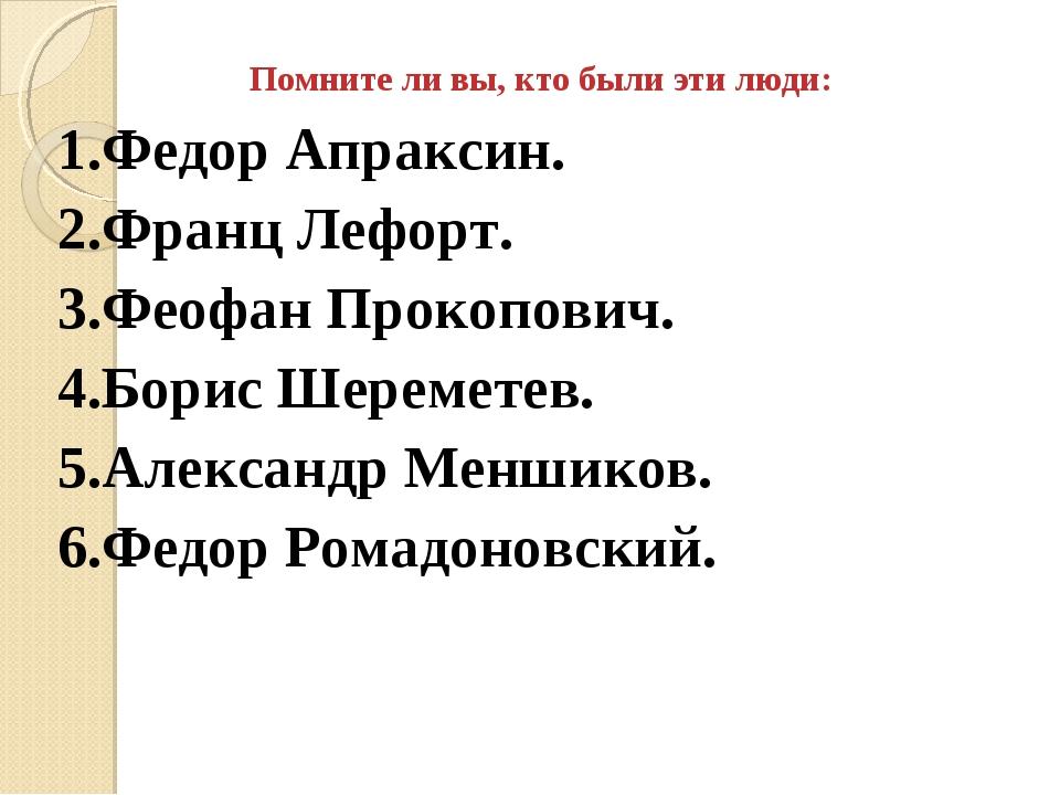 Помните ли вы, кто были эти люди: 1.Федор Апраксин. 2.Франц Лефорт. 3.Феофан...