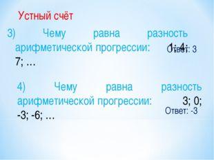 Ответ: 3 Устный счёт 3) Чему равна разность арифметической прогрессии: 1; 4;