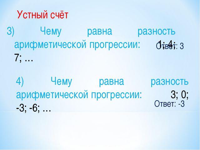 Ответ: 3 Устный счёт 3) Чему равна разность арифметической прогрессии: 1; 4;...