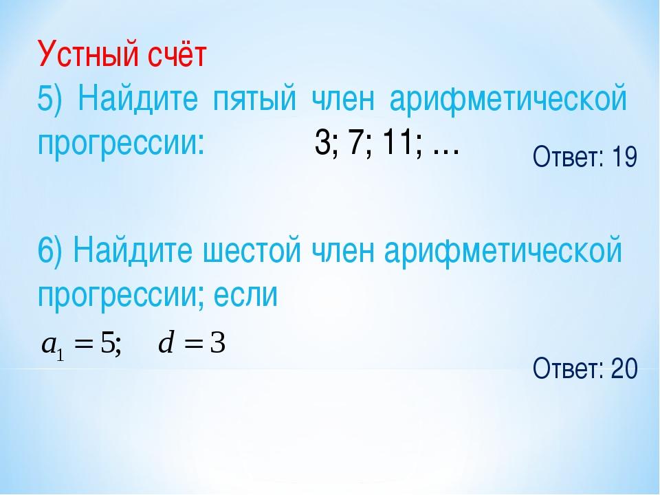 Ответ: 19 Устный счёт 5) Найдите пятый член арифметической прогрессии: 3; 7;...