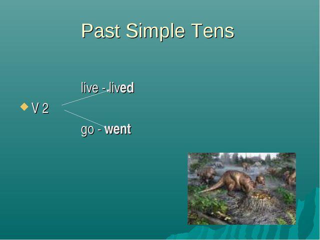 Past Simple Tens live - lived V 2 go - went
