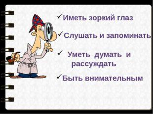 Иметь зоркий глаз Слушать и запоминать Уметь думать и рассуждать Быть внимате