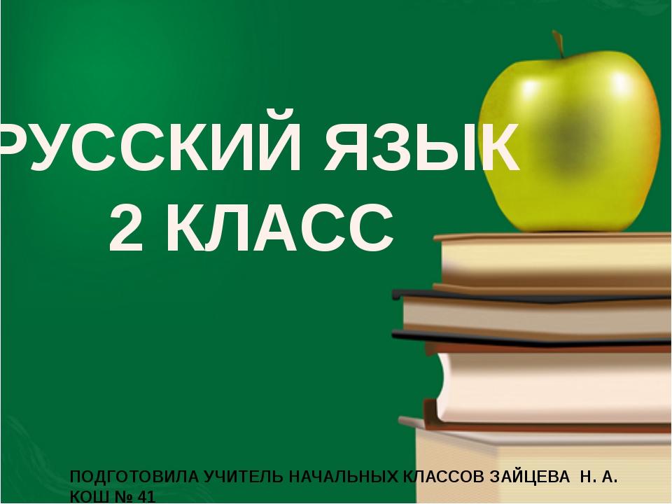 РУССКИЙ ЯЗЫК 2 КЛАСС ПОДГОТОВИЛА УЧИТЕЛЬ НАЧАЛЬНЫХ КЛАССОВ ЗАЙЦЕВА Н. А. КОШ...