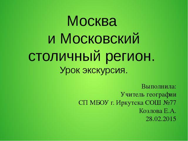 Москва и Московский столичный регион. Урок экскурсия. Выполнила: Учитель гео...