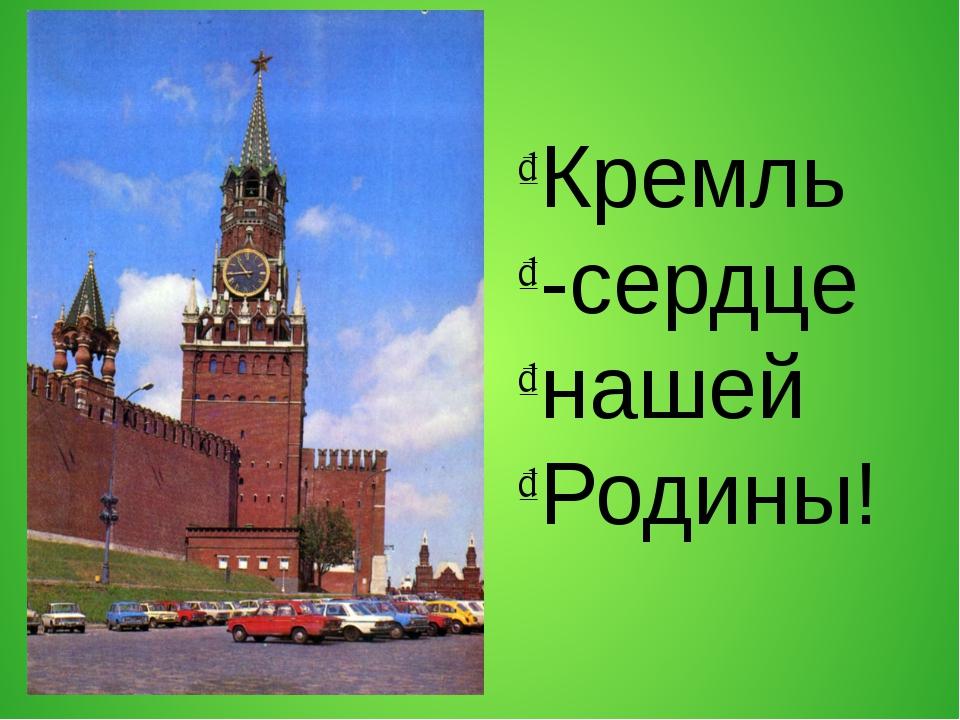 Кремль -сердце нашей Родины!