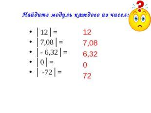Найдите модуль каждого из чисел: 12 7,08 6,32 0 72 │12│= │7,08│= │- 6,32│= │0