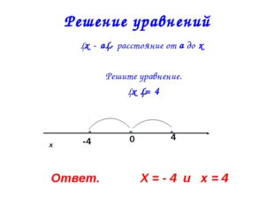 Решение уравнений │х - а│- расстояние от а до х Решите уравнение. │х │= 4 х О