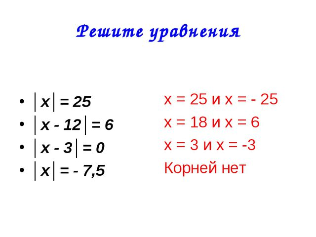 Решите уравнения │х│= 25 │х - 12│= 6 │х - 3│= 0 │х│= - 7,5 х = 25 и х = - 25...