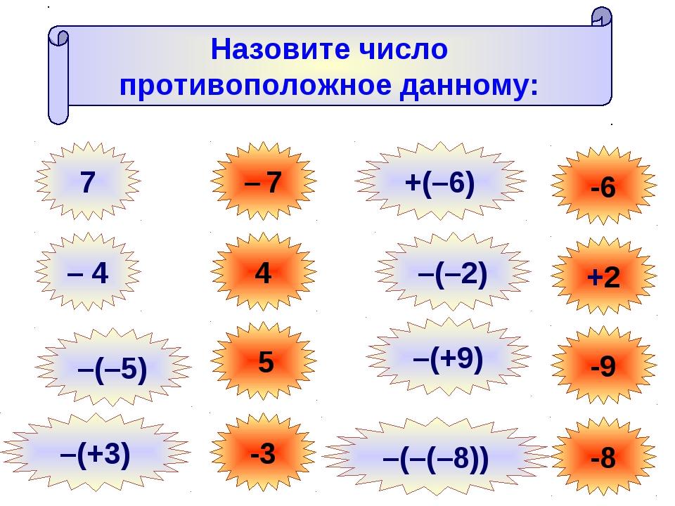 Назовите число противоположное данному: 7 – 7 – 4 4 –(–5) 5 –(+3) -3 -6 +2 -9...