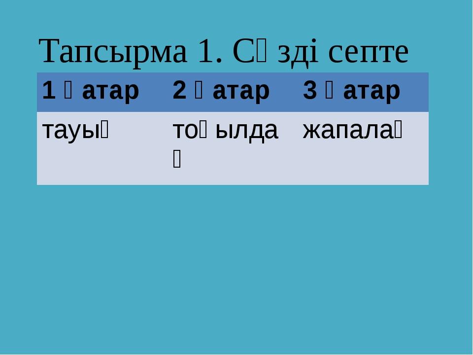 Тапсырма 1. Сөзді септе 1 қатар 2 қатар 3 қатар тауық тоқылдақ жапалақ
