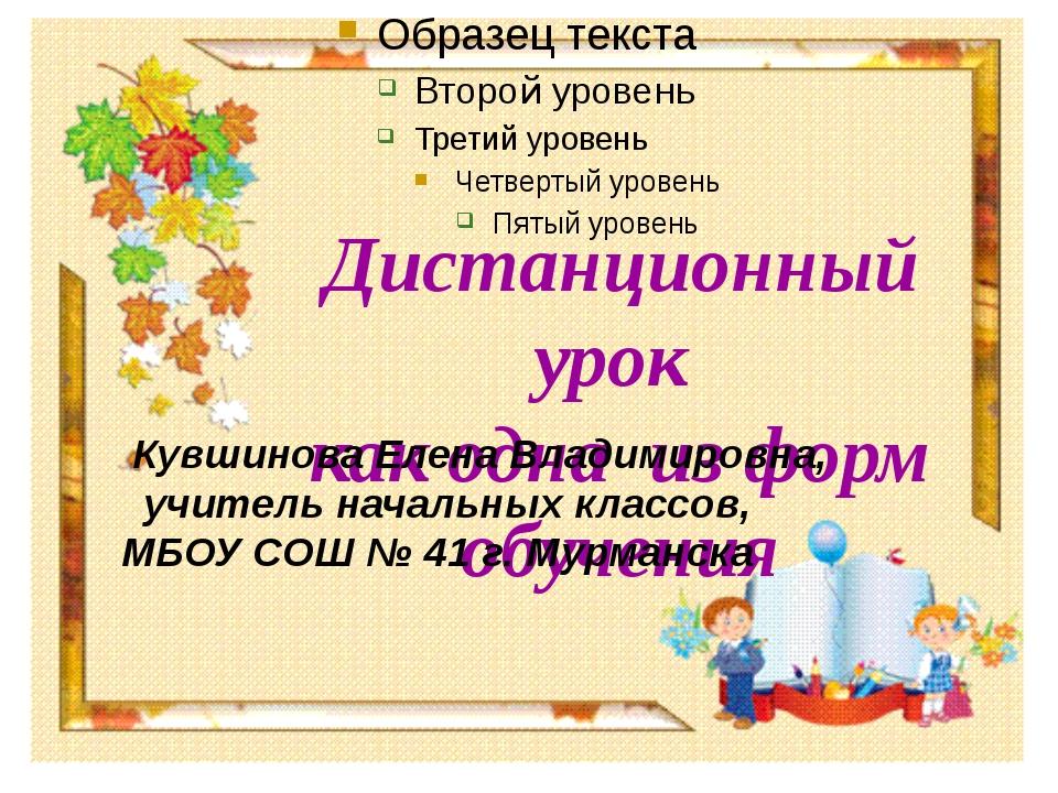 Дистанционный урок как одна из форм обучения Кувшинова Елена Владимировна, у...