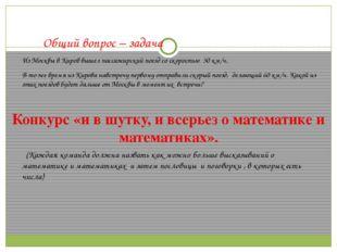 Общий вопрос – задача Из Москвы в Киров вышел пассажирский поезд со скорость