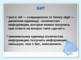 БИТ (англ. bit — сокращенное от binary digit — двоичная единица) - количество