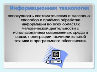 совокупность систематических и массовых способов и приёмов обработки информац