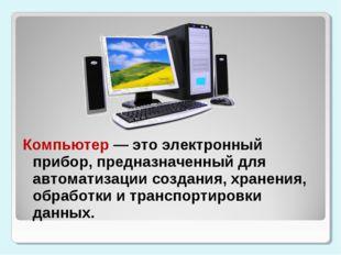 Компьютер — это электронный прибор, предназначенный для автоматизации создани