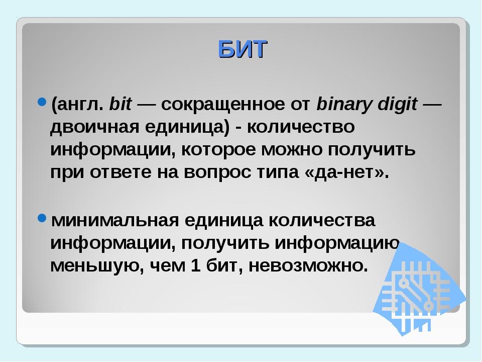 БИТ (англ. bit — сокращенное от binary digit — двоичная единица) - количество...