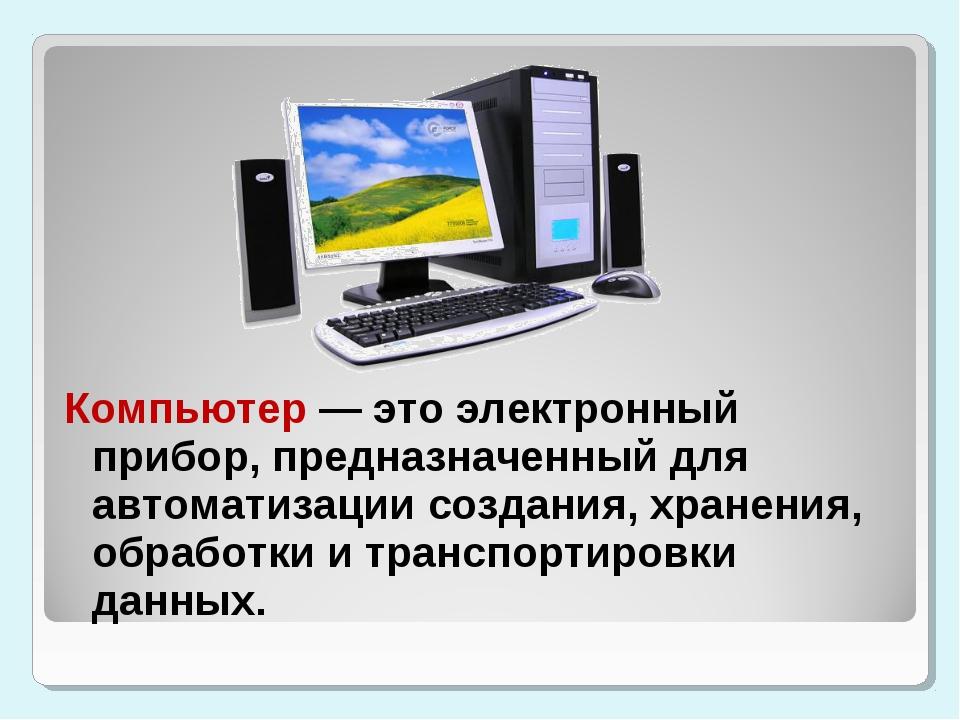 Компьютер — это электронный прибор, предназначенный для автоматизации создани...