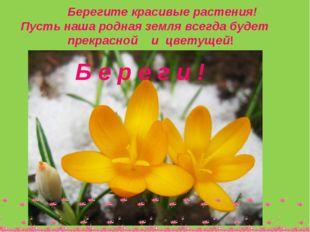 Берегите красивые растения! Пусть наша родная земля всегда будет прекрасной