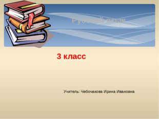 Русский язык 3 класс Учитель: Чебочакова Ирина Ивановна